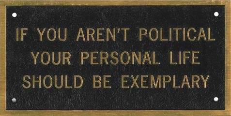 IF YOU AREN'T POLITICAL YOUR PERSONAL LIFE SHOULD BE EXEMPLARY, by Jenny Holzer